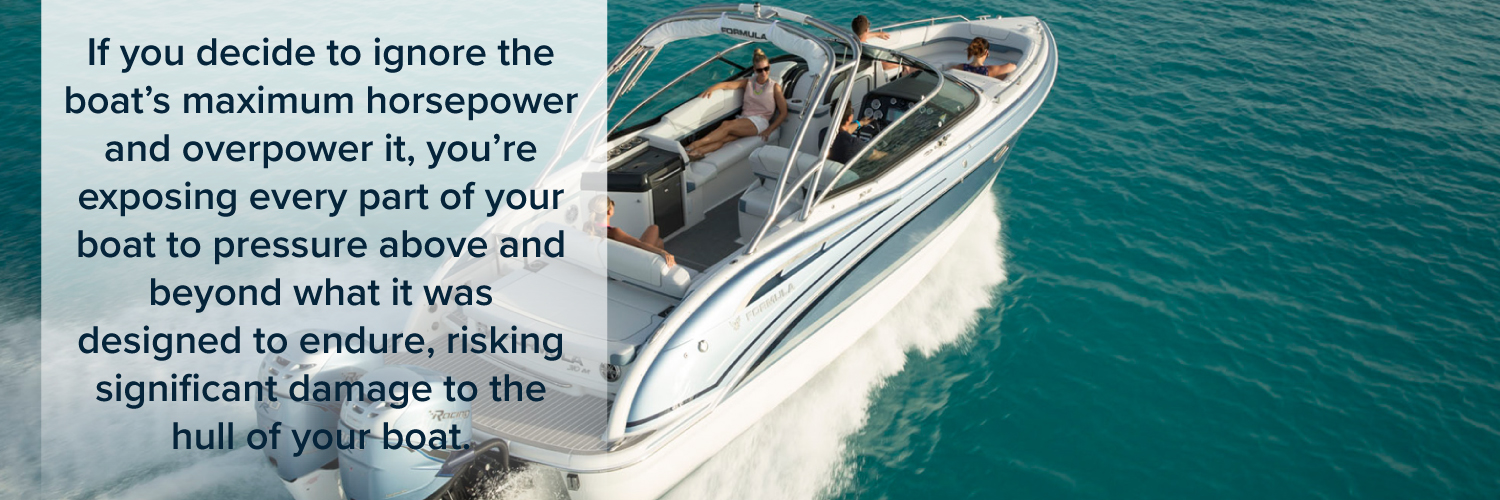 Exceeding your boats maximum horsepower can cause damage to the hull of the boat.