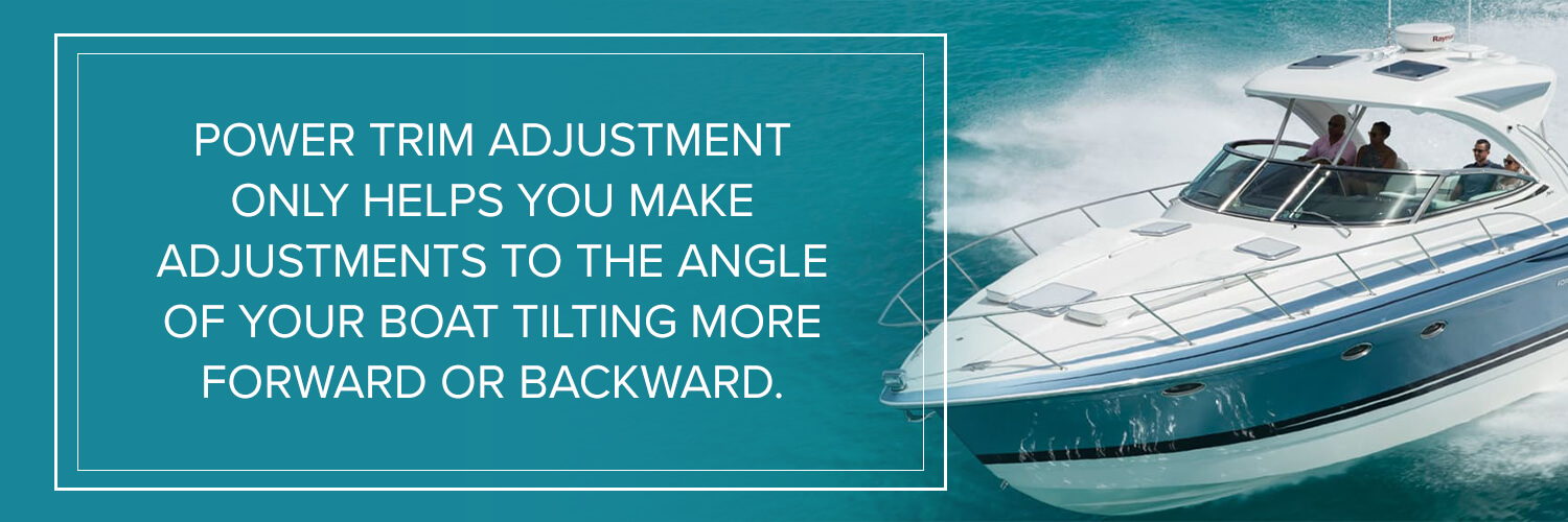 power trim adjustment only helps you make adjustments to the angle of your boat tilting more forward or backward