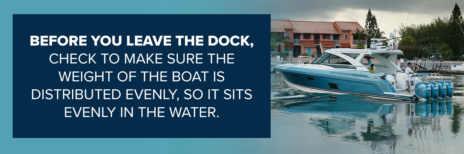 before you leave the dock, check to make sure the weight of the boat is distributed evenly, so it sits evenly in the water