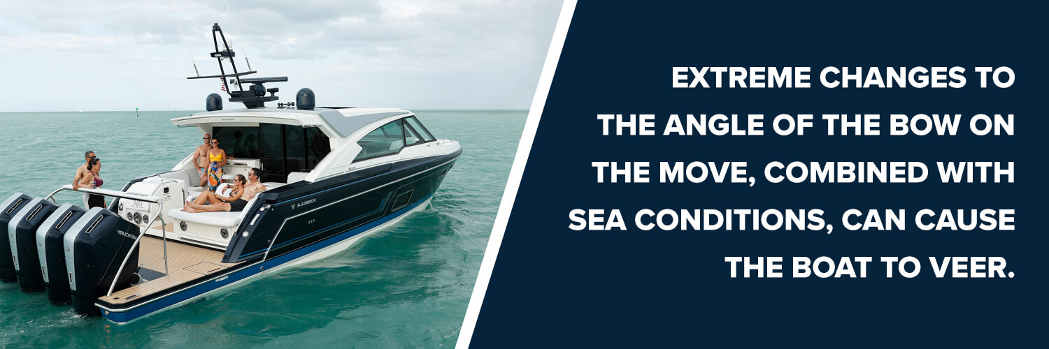 extreme changes to the angle of the bow on the move, combined with sea conditions, can cause the boat to veer
