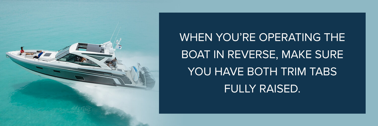 when you're operating the boat in reverse, make sure you have both trim tabs fully raised